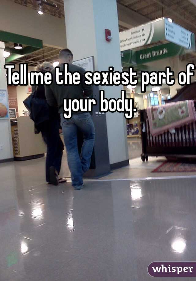 Tell me the sexiest part of your body.