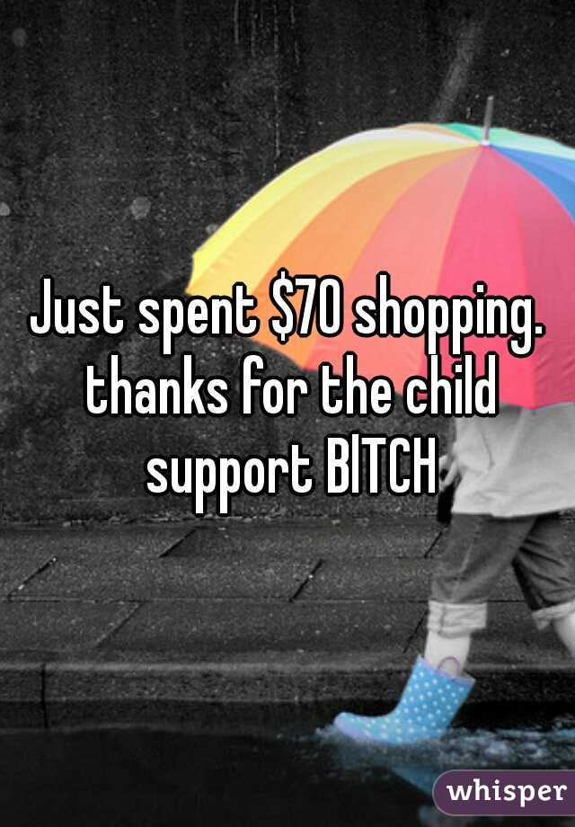 Just spent $70 shopping. thanks for the child support BlTCH