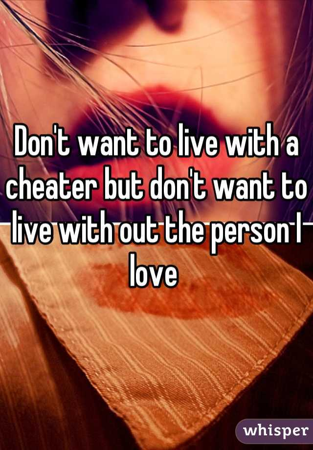 Don't want to live with a cheater but don't want to live with out the person I love