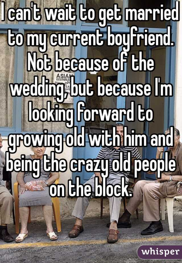 I can't wait to get married to my current boyfriend. Not because of the wedding, but because I'm looking forward to growing old with him and being the crazy old people on the block.