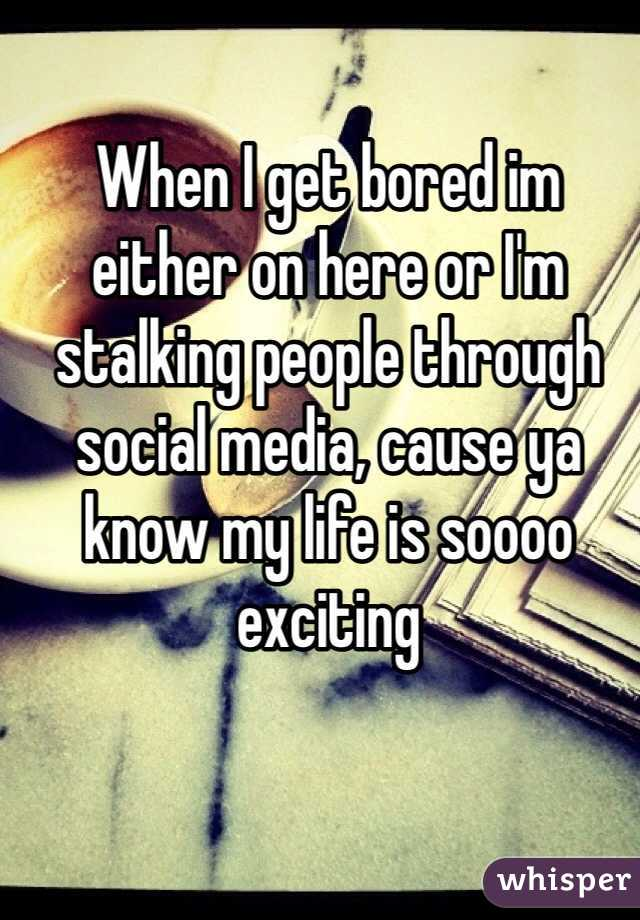 When I get bored im either on here or I'm stalking people through social media, cause ya know my life is soooo exciting
