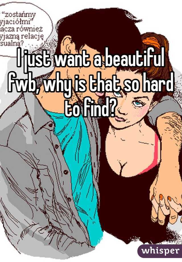 I just want a beautiful fwb, why is that so hard to find?