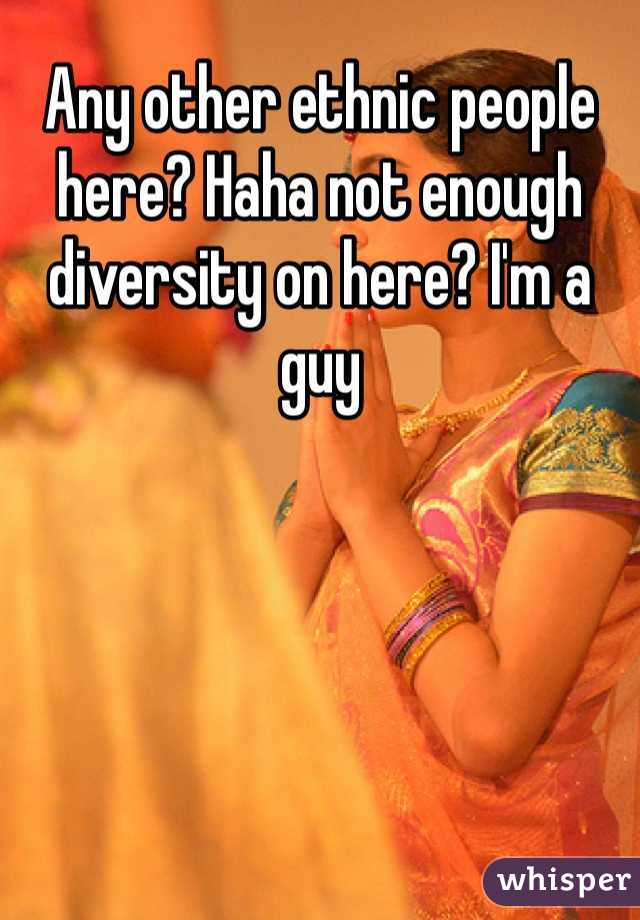 Any other ethnic people here? Haha not enough diversity on here? I'm a guy