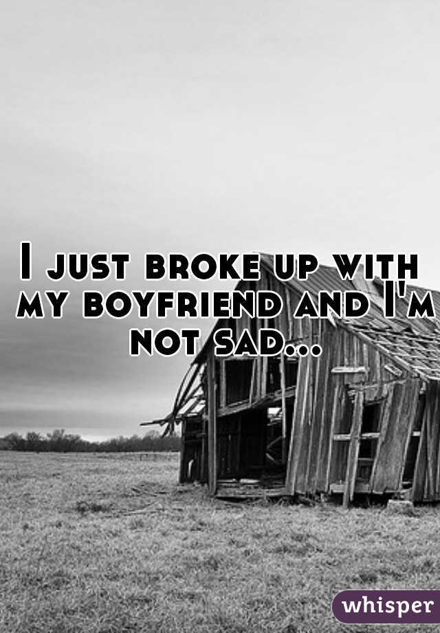 I just broke up with my boyfriend and I'm not sad...