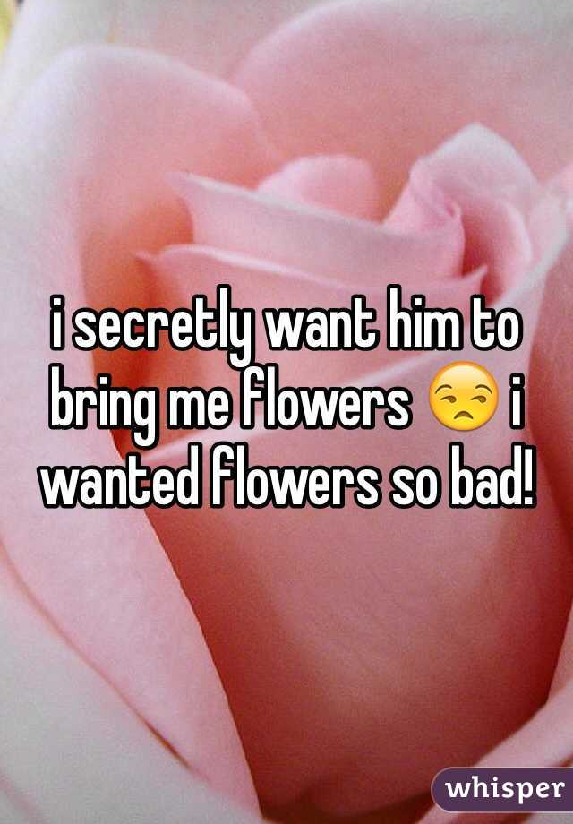 i secretly want him to bring me flowers 😒 i wanted flowers so bad!