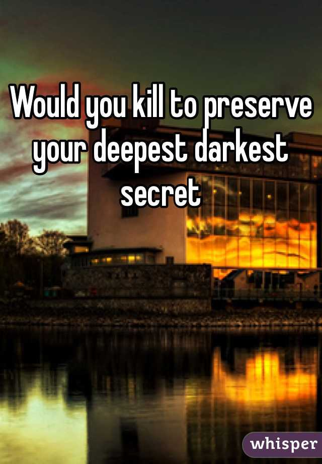 Would you kill to preserve your deepest darkest secret