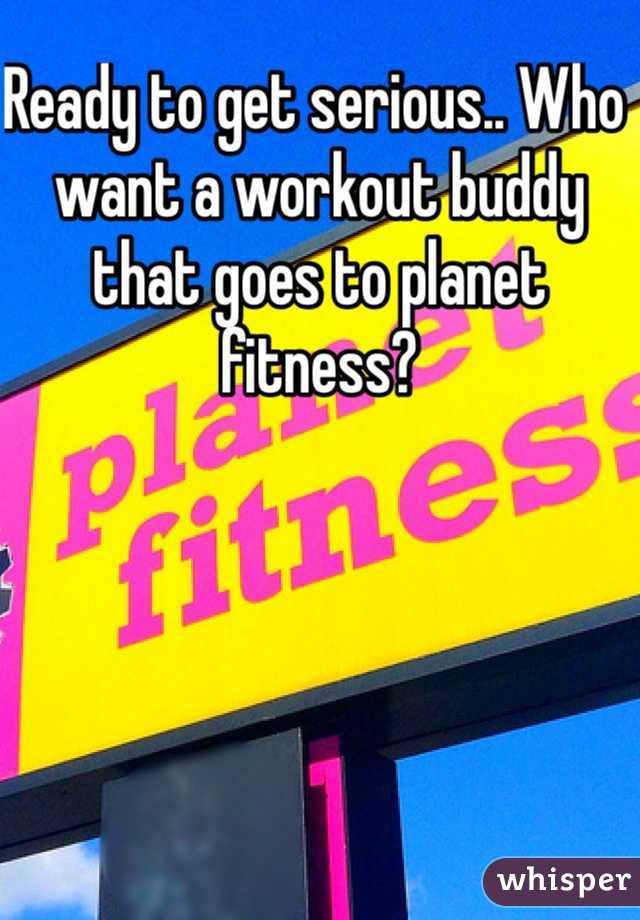 Ready to get serious.. Who want a workout buddy that goes to planet fitness?