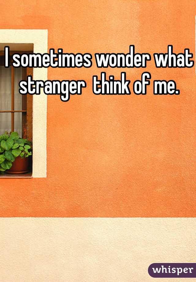 I sometimes wonder what stranger  think of me.