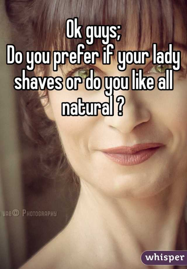 Ok guys;  Do you prefer if your lady shaves or do you like all natural ?