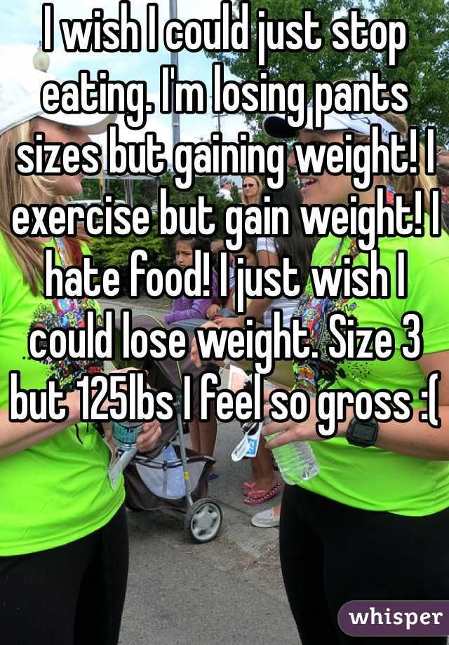 I wish I could just stop eating. I'm losing pants sizes but gaining weight! I exercise but gain weight! I hate food! I just wish I could lose weight. Size 3 but 125lbs I feel so gross :(