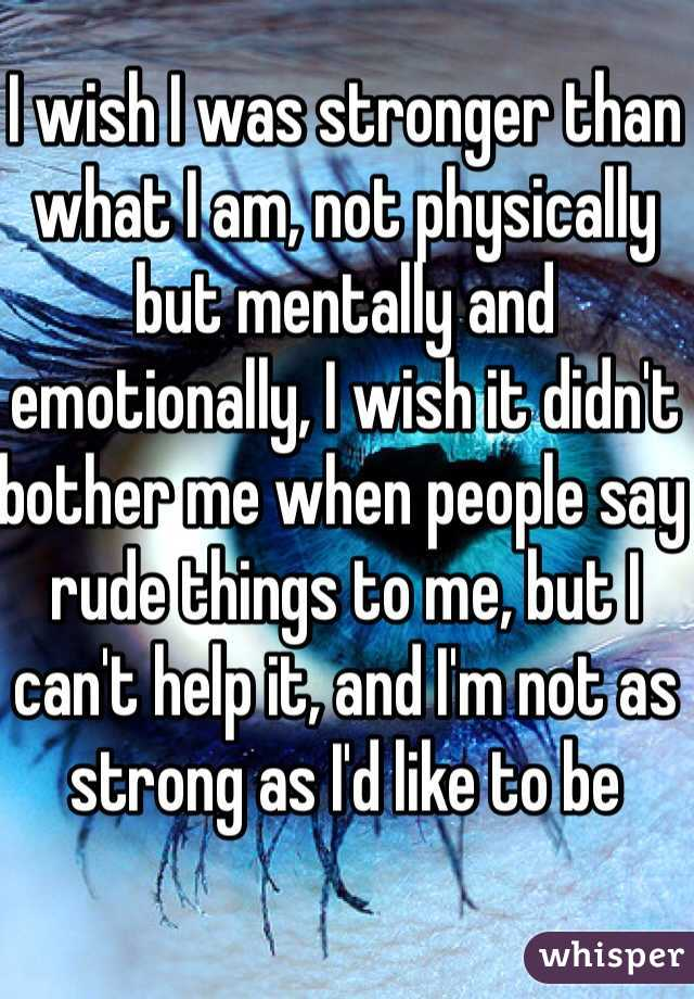 I wish I was stronger than what I am, not physically but mentally and emotionally, I wish it didn't bother me when people say rude things to me, but I can't help it, and I'm not as strong as I'd like to be