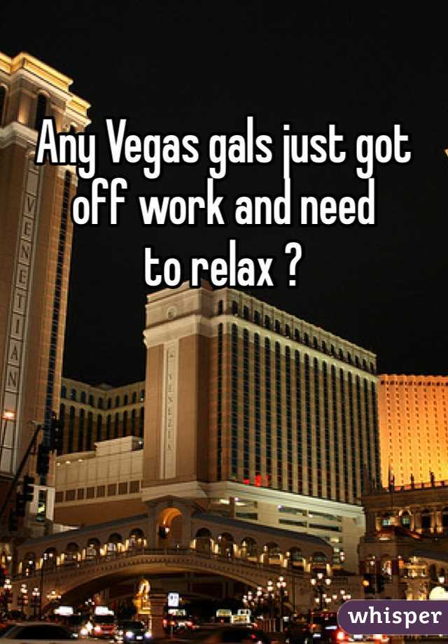 Any Vegas gals just got off work and need to relax ?