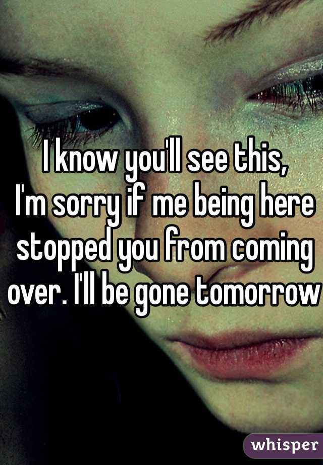 I know you'll see this,  I'm sorry if me being here stopped you from coming over. I'll be gone tomorrow