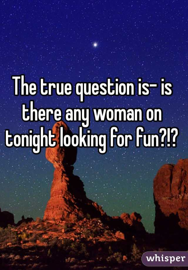 The true question is- is there any woman on tonight looking for fun?!?