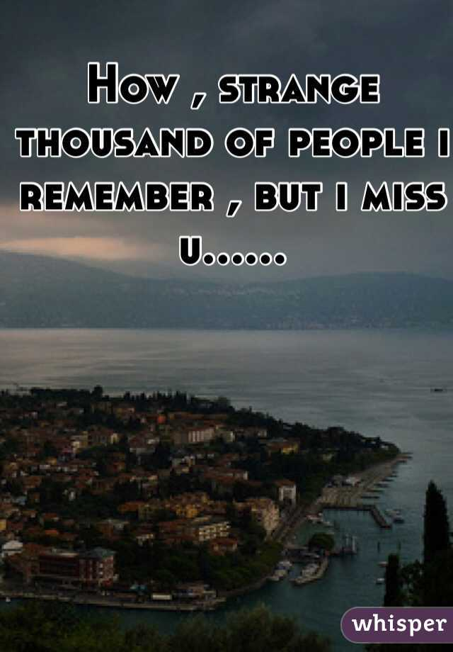 How , strange thousand of people i remember , but i miss u......