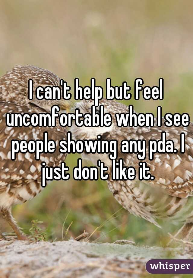 I can't help but feel uncomfortable when I see people showing any pda. I just don't like it.