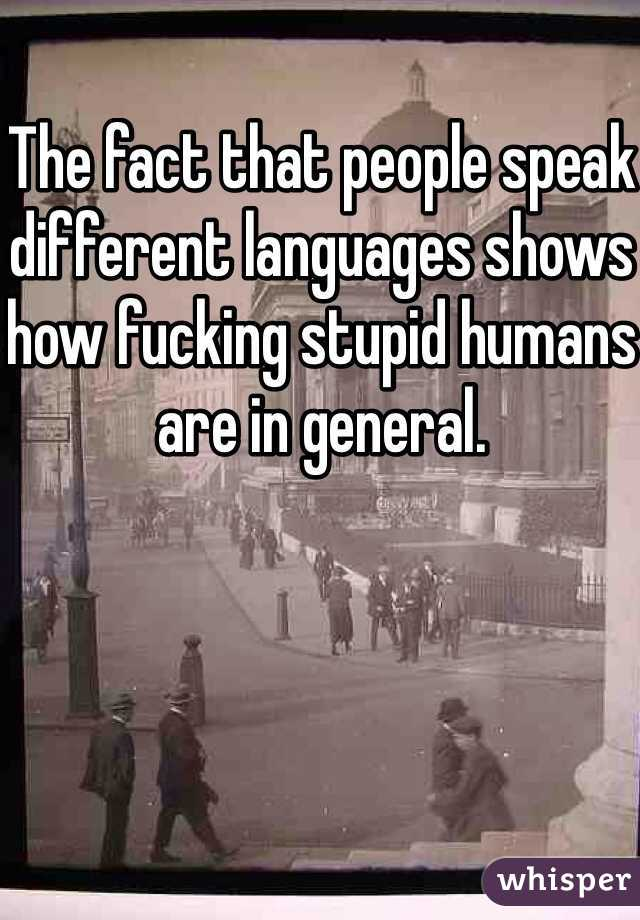 The fact that people speak different languages shows how fucking stupid humans are in general.