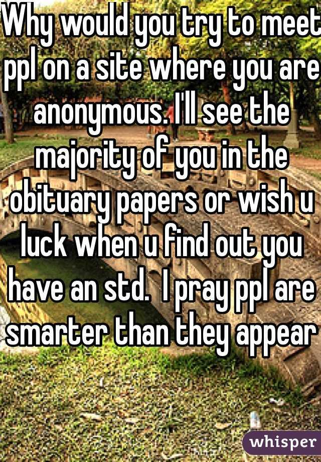Why would you try to meet ppl on a site where you are anonymous. I'll see the majority of you in the obituary papers or wish u luck when u find out you have an std.  I pray ppl are smarter than they appear
