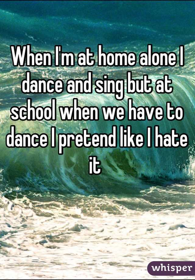 When I'm at home alone I dance and sing but at school when we have to dance I pretend like I hate it