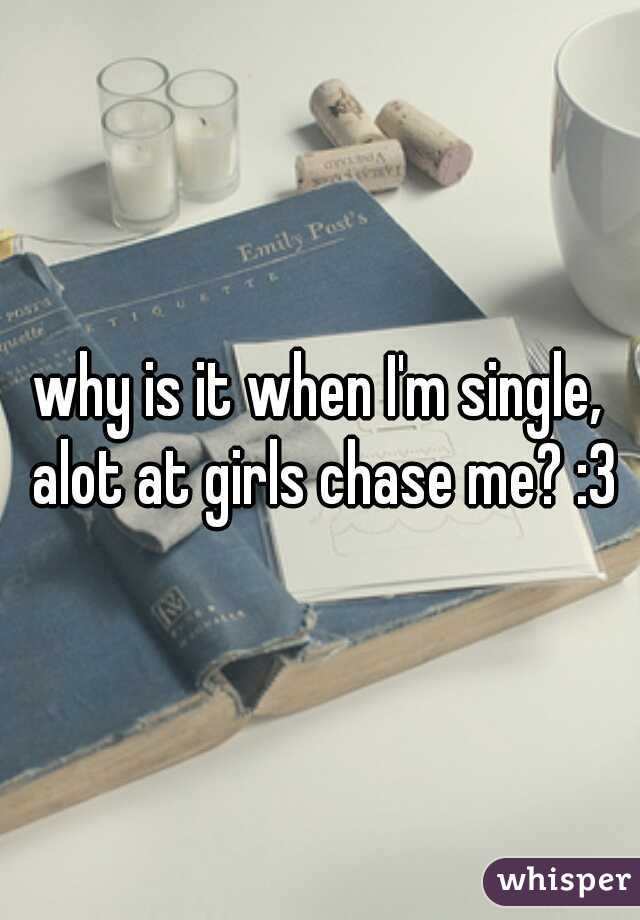 why is it when I'm single, alot at girls chase me? :3