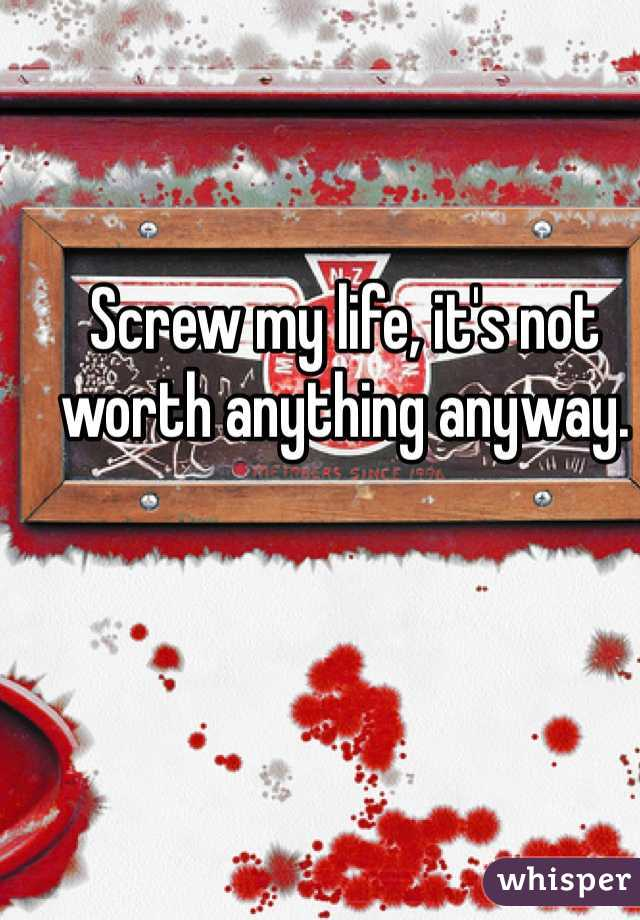 Screw my life, it's not worth anything anyway.