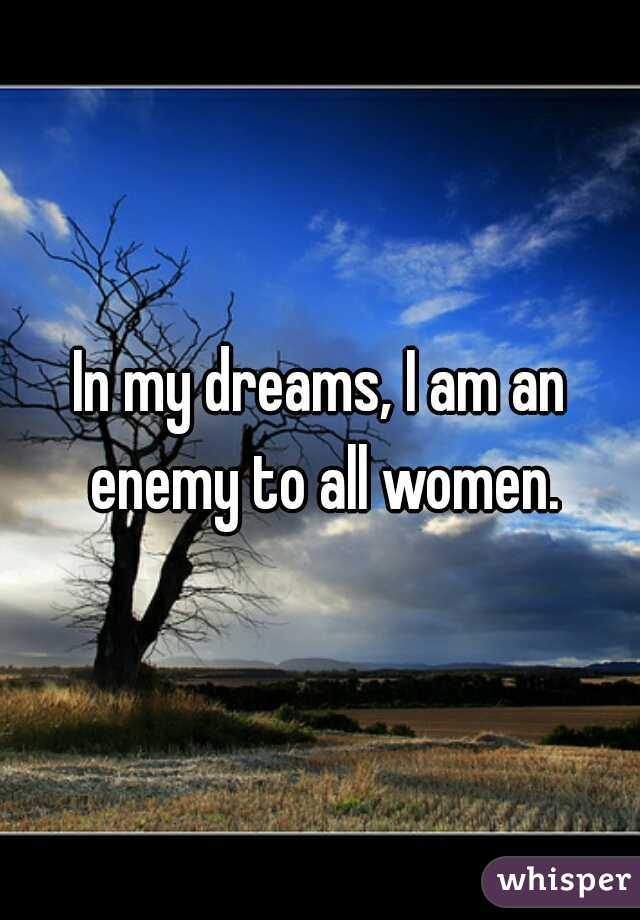 In my dreams, I am an enemy to all women.