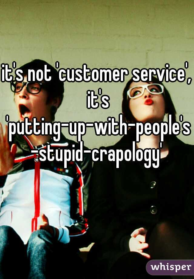 it's not 'customer service', it's 'putting-up-with-people's-stupid-crapology'