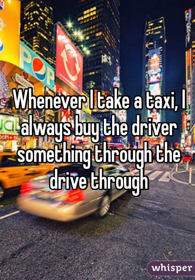 Whenever I take a taxi, I always buy the driver something through the drive through