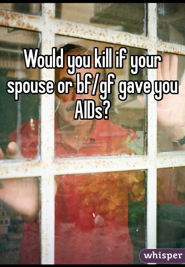 Would you kill if your spouse or bf/gf gave you AIDs?