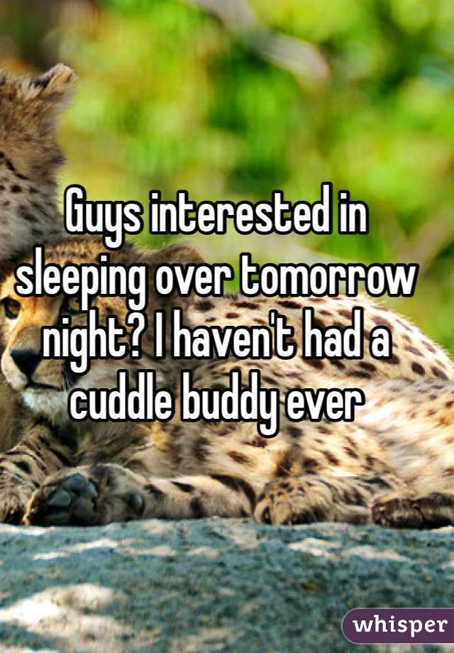 Guys interested in sleeping over tomorrow night? I haven't had a cuddle buddy ever