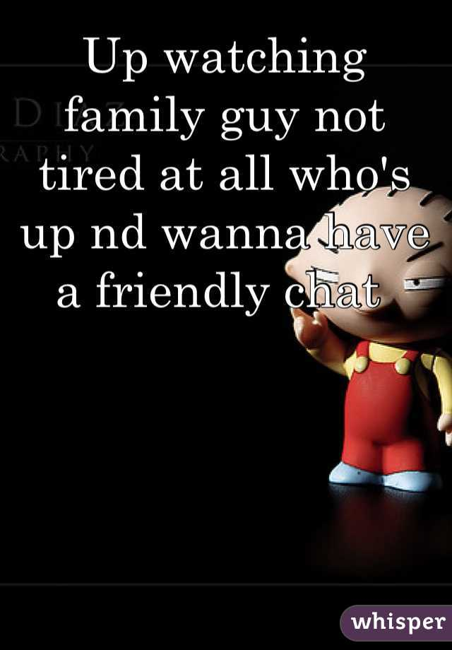 Up watching family guy not tired at all who's up nd wanna have a friendly chat
