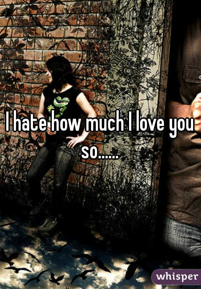I hate how much I love you so......