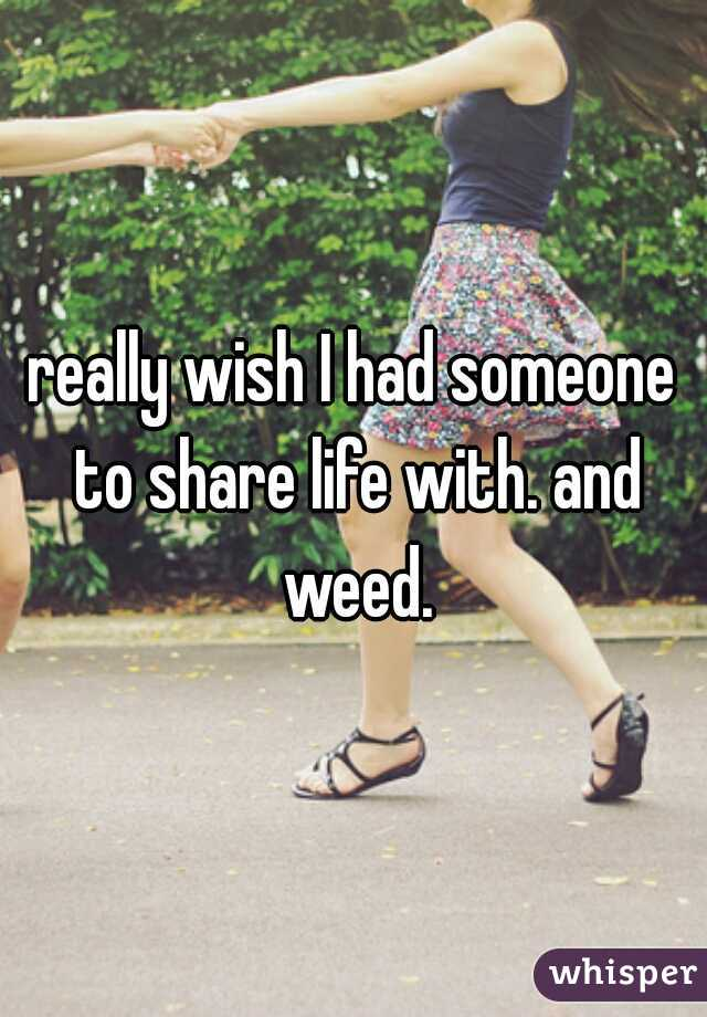 really wish I had someone to share life with. and weed.