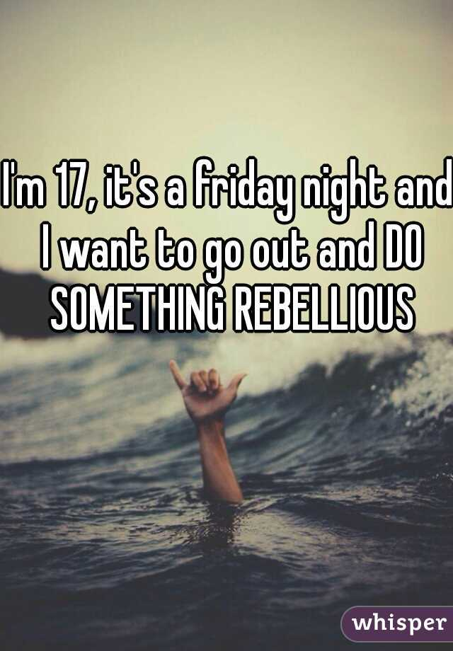 I'm 17, it's a friday night and I want to go out and DO SOMETHING REBELLIOUS