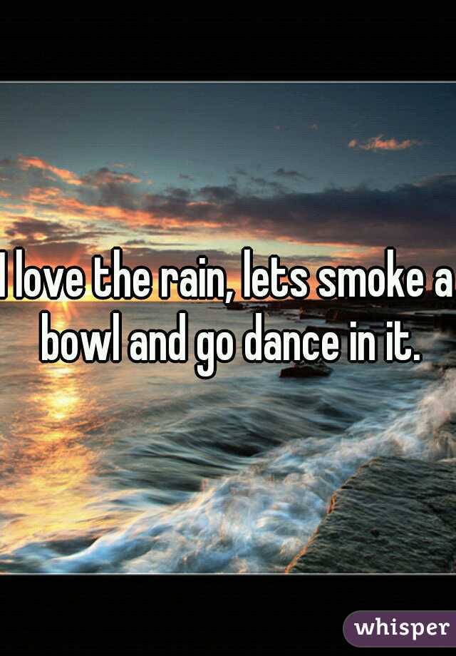 I love the rain, lets smoke a bowl and go dance in it.