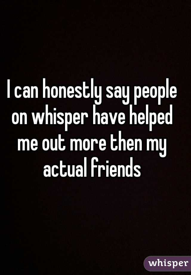 I can honestly say people on whisper have helped me out more then my actual friends