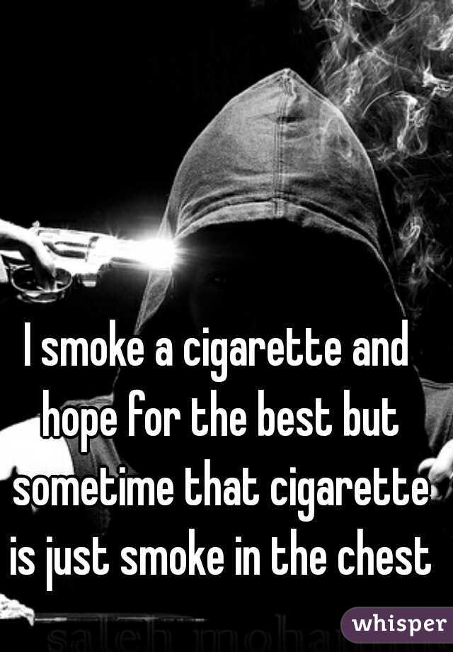 I smoke a cigarette and hope for the best but sometime that cigarette is just smoke in the chest