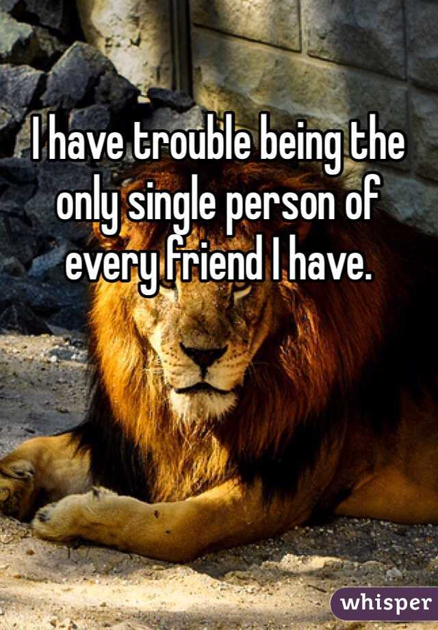 I have trouble being the only single person of every friend I have.
