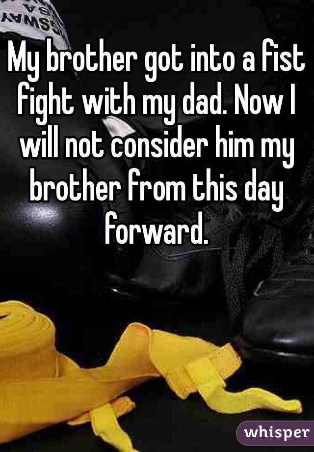 My brother got into a fist fight with my dad. Now I will not consider him my brother from this day forward.