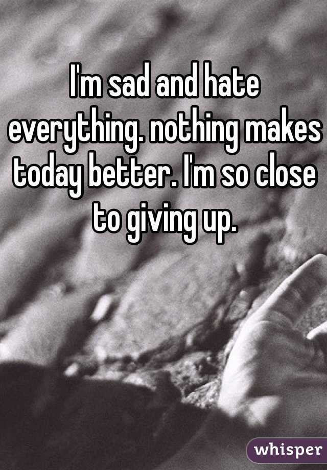 I'm sad and hate everything. nothing makes today better. I'm so close to giving up.