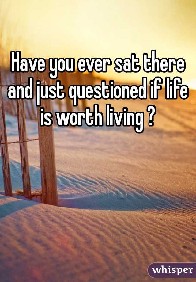 Have you ever sat there and just questioned if life is worth living ?