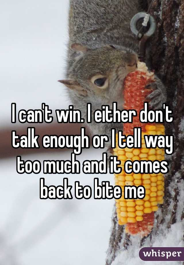 I can't win. I either don't talk enough or I tell way too much and it comes back to bite me