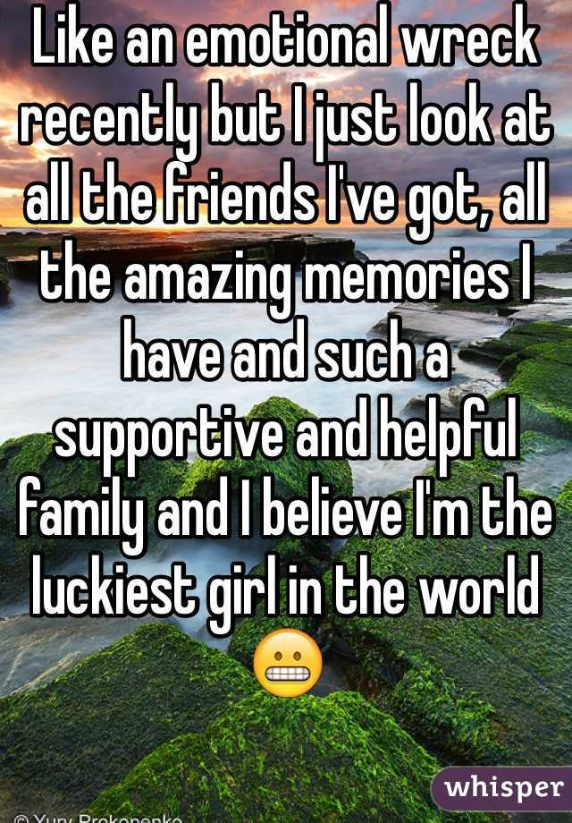 Like an emotional wreck recently but I just look at all the friends I've got, all the amazing memories I have and such a supportive and helpful family and I believe I'm the luckiest girl in the world 😬