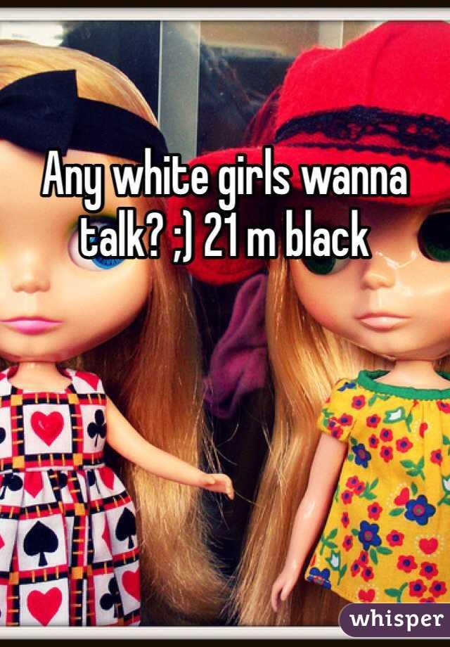 Any white girls wanna talk? ;) 21 m black