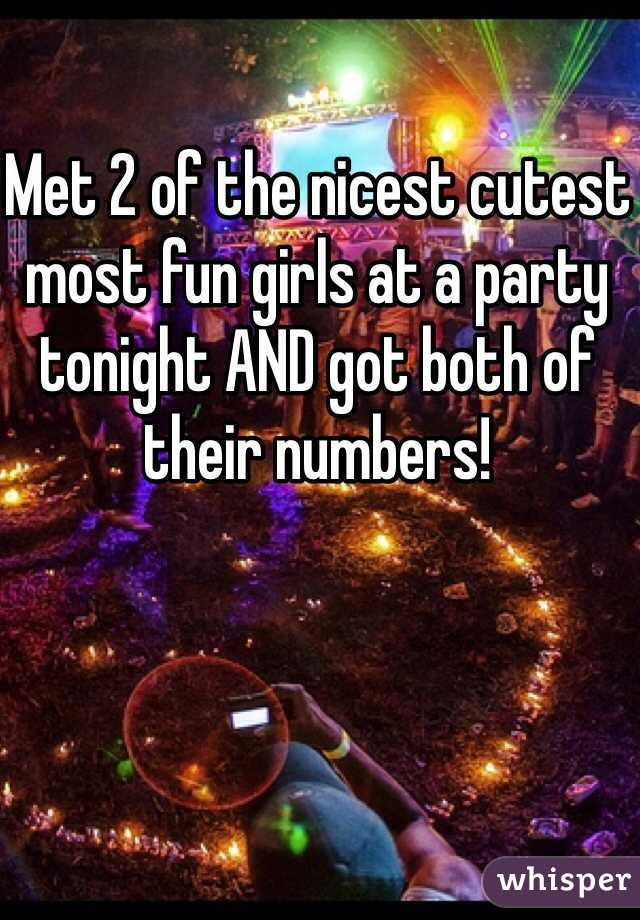 Met 2 of the nicest cutest most fun girls at a party tonight AND got both of their numbers!