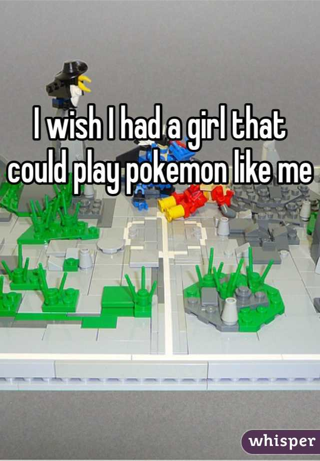 I wish I had a girl that could play pokemon like me