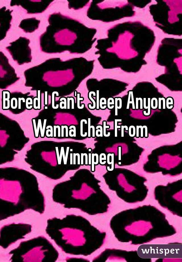 Bored ! Can't Sleep Anyone Wanna Chat From Winnipeg !