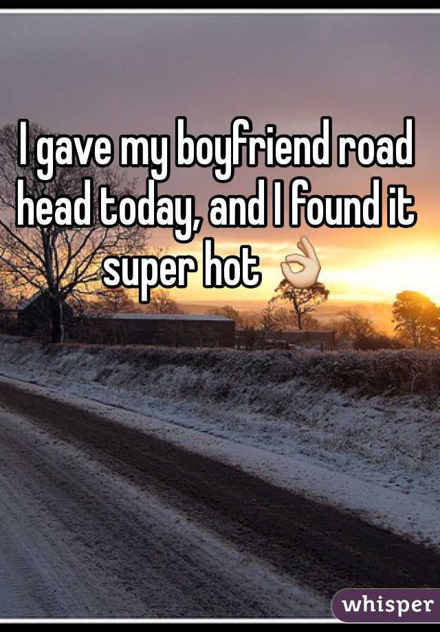 I gave my boyfriend road head today, and I found it super hot 👌
