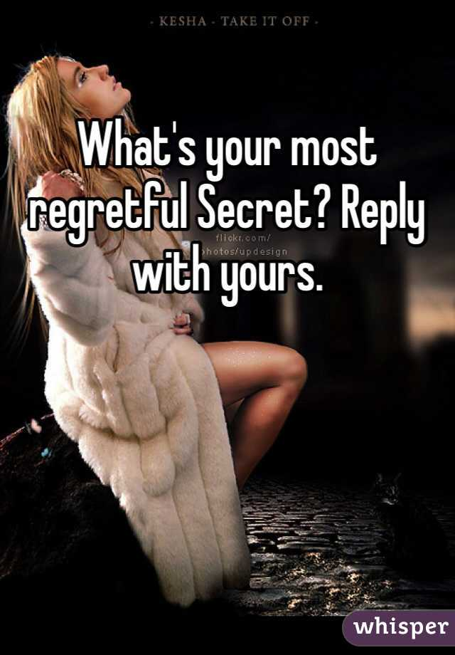 What's your most regretful Secret? Reply with yours.