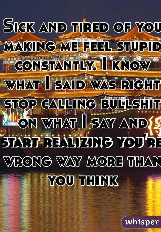 Sick and tired of you making me feel stupid constantly. I know what I said was right stop calling bullshit on what I say and start realizing you're wrong way more than you think